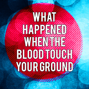 What Happened When The Blood Touch Your Ground
