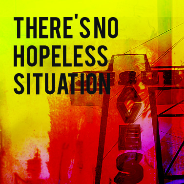 There's No Hopeless Situation